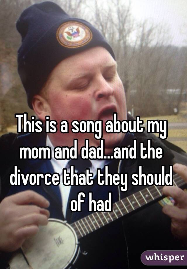 This is a song about my mom and dad...and the divorce that they should of had