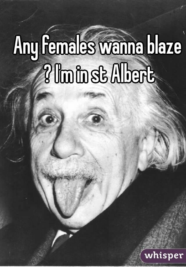 Any females wanna blaze ? I'm in st Albert