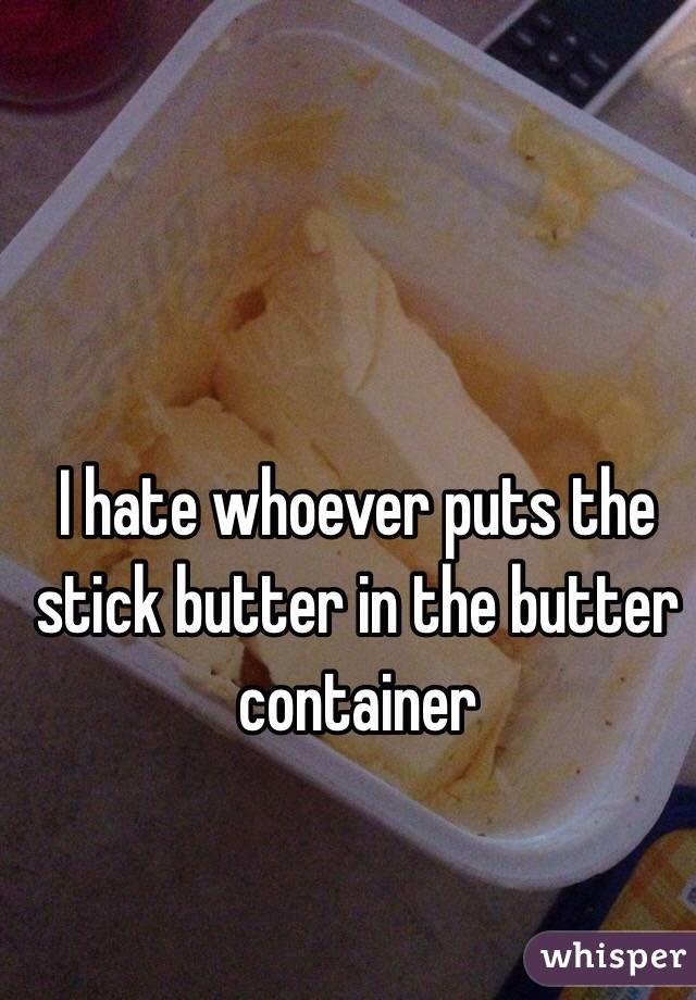 I hate whoever puts the stick butter in the butter container