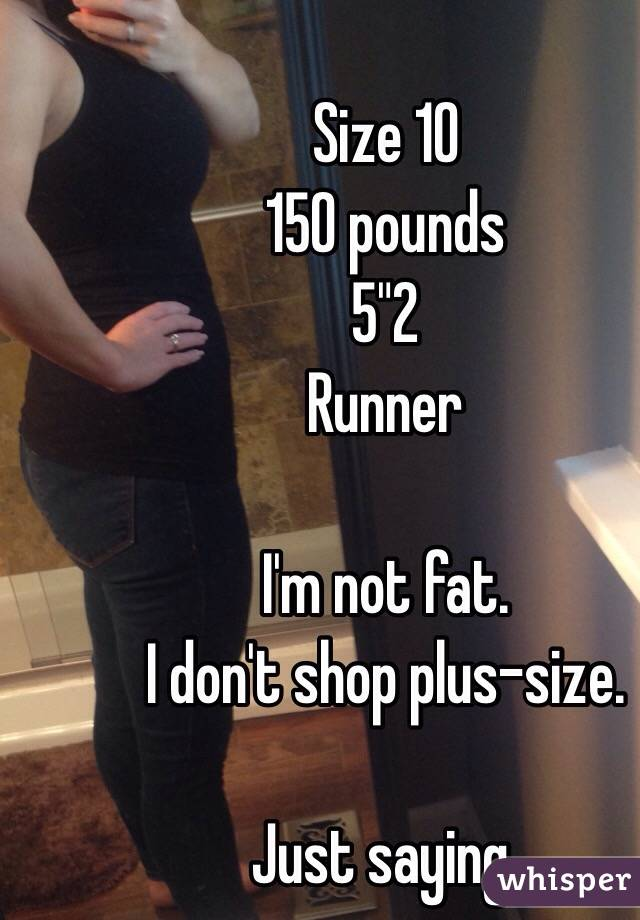 "Size 10 150 pounds 5""2 Runner  I'm not fat. I don't shop plus-size.  Just saying."