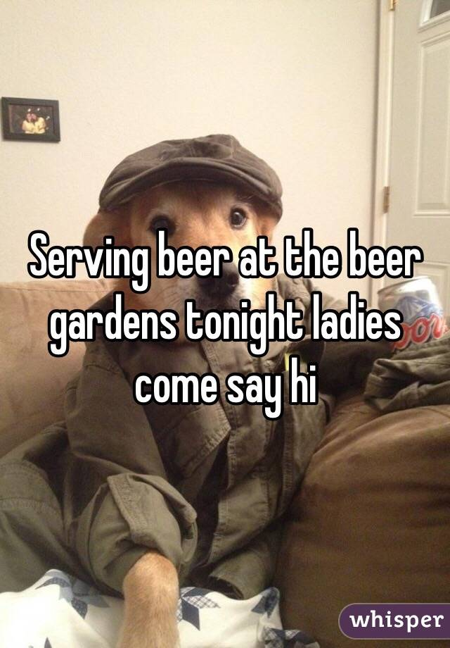 Serving beer at the beer gardens tonight ladies come say hi