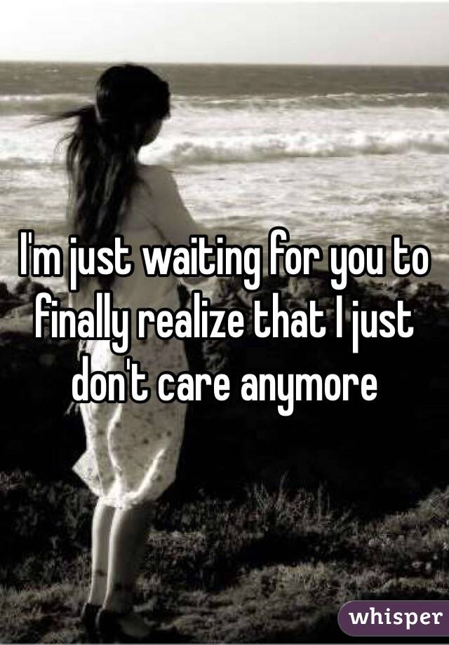 I'm just waiting for you to finally realize that I just don't care anymore