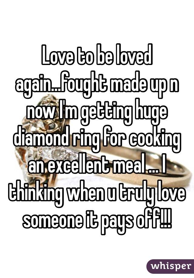 Love to be loved again...fought made up n now I'm getting huge diamond ring for cooking an excellent meal ... I thinking when u truly love someone it pays off!!!