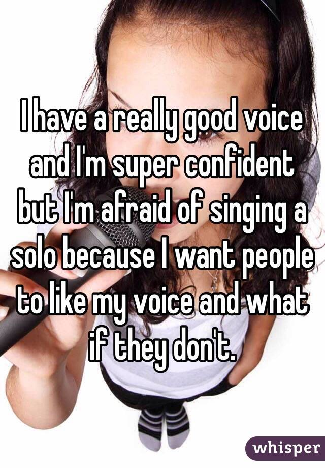 I have a really good voice and I'm super confident but I'm afraid of singing a solo because I want people to like my voice and what if they don't.