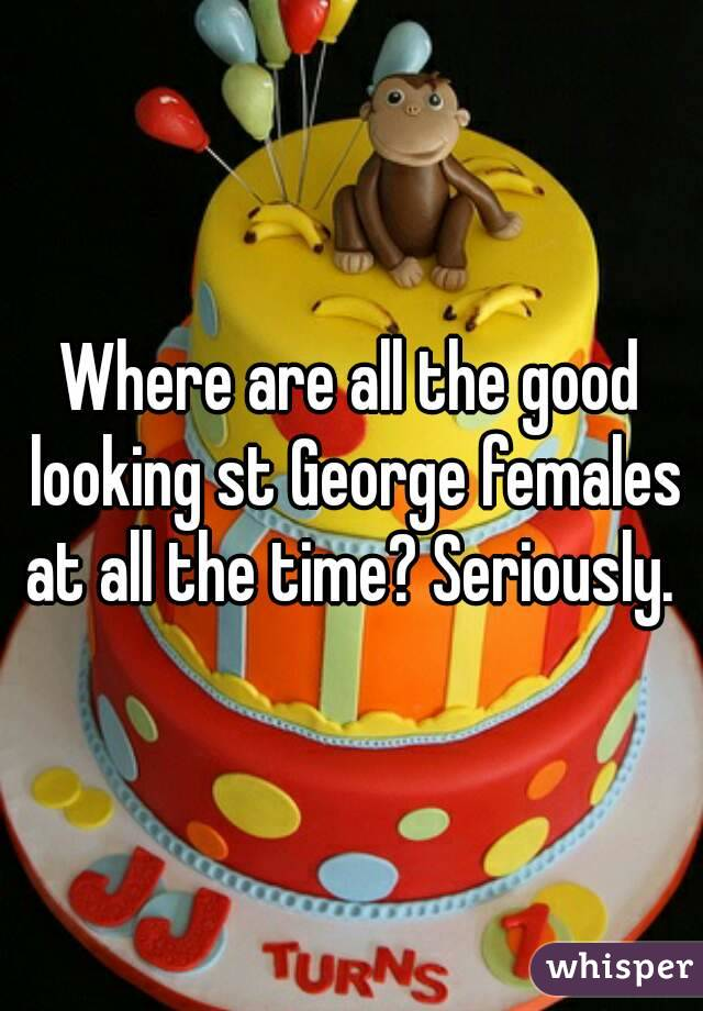 Where are all the good looking st George females at all the time? Seriously.