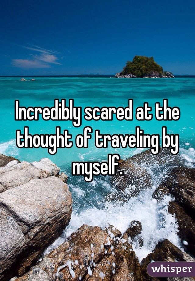 Incredibly scared at the thought of traveling by myself.