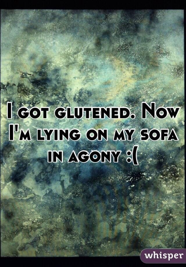 I got glutened. Now I'm lying on my sofa in agony :(