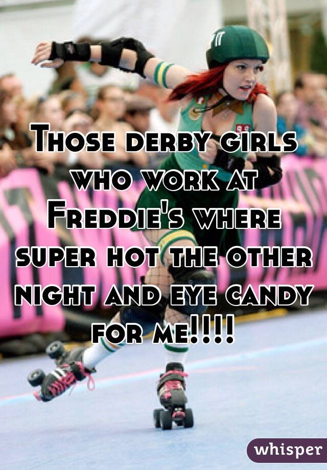 Those derby girls who work at Freddie's where super hot the other night and eye candy for me!!!!