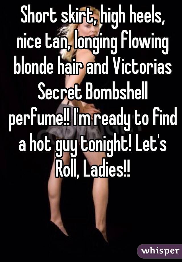 Short skirt, high heels, nice tan, longing flowing blonde hair and Victorias Secret Bombshell perfume!! I'm ready to find a hot guy tonight! Let's Roll, Ladies!!