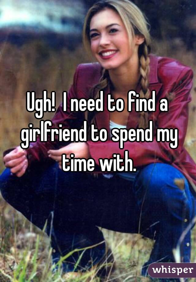 Ugh!  I need to find a girlfriend to spend my time with.