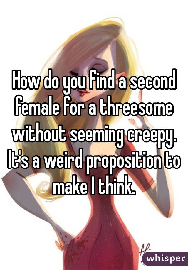 How do you find a second female for a threesome without seeming creepy. It's a weird proposition to make I think.