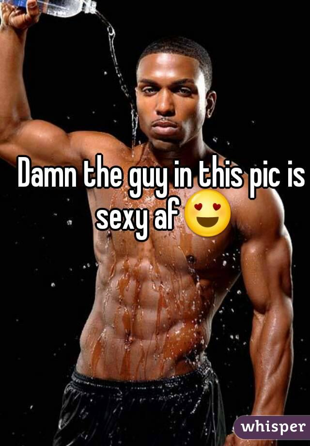 Damn the guy in this pic is sexy af😍