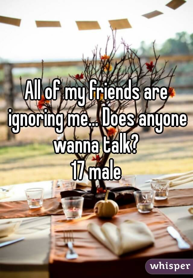 All of my friends are ignoring me... Does anyone wanna talk?  17 male