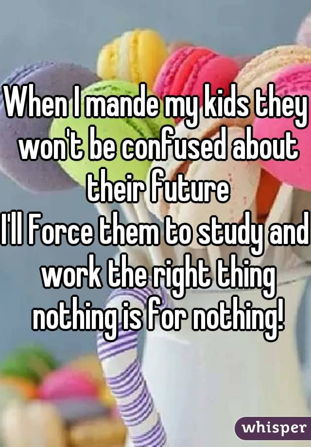 When I mande my kids they won't be confused about their future I'll Force them to study and work the right thing nothing is for nothing!