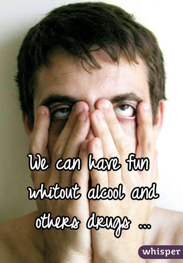 We can have fun whitout alcool and others drugs ...