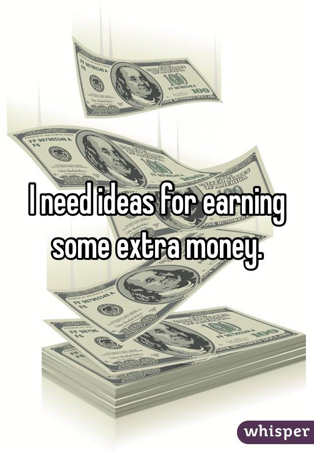 I need ideas for earning some extra money.
