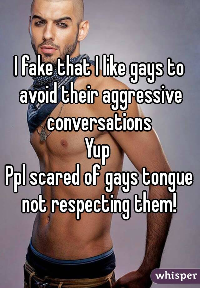 I fake that I like gays to avoid their aggressive conversations  Yup  Ppl scared of gays tongue not respecting them!