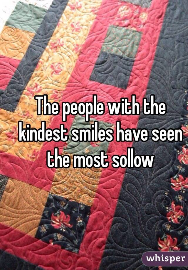 The people with the kindest smiles have seen the most sollow