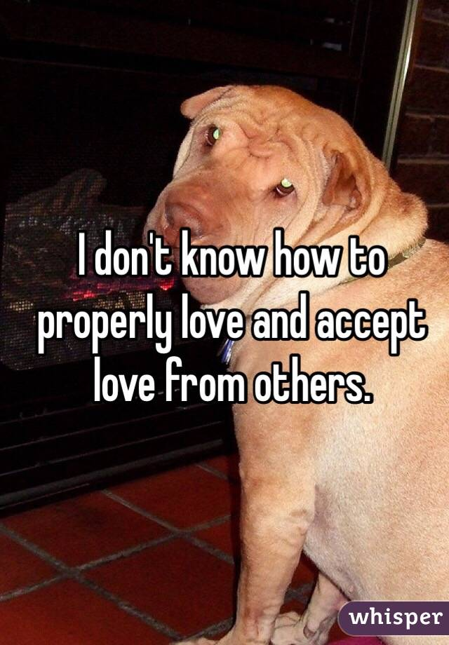 I don't know how to properly love and accept love from others.