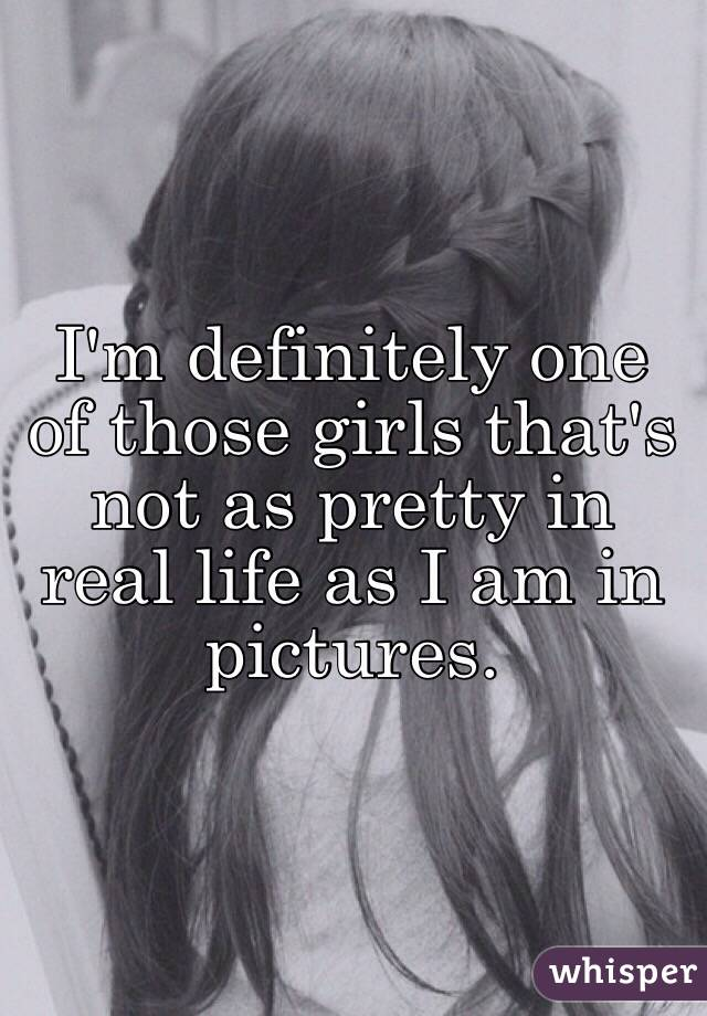 I'm definitely one of those girls that's not as pretty in real life as I am in pictures.