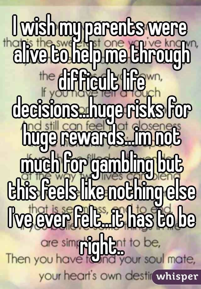 I wish my parents were alive to help me through difficult life decisions...huge risks for huge rewards...im not much for gambling but this feels like nothing else I've ever felt...it has to be right..