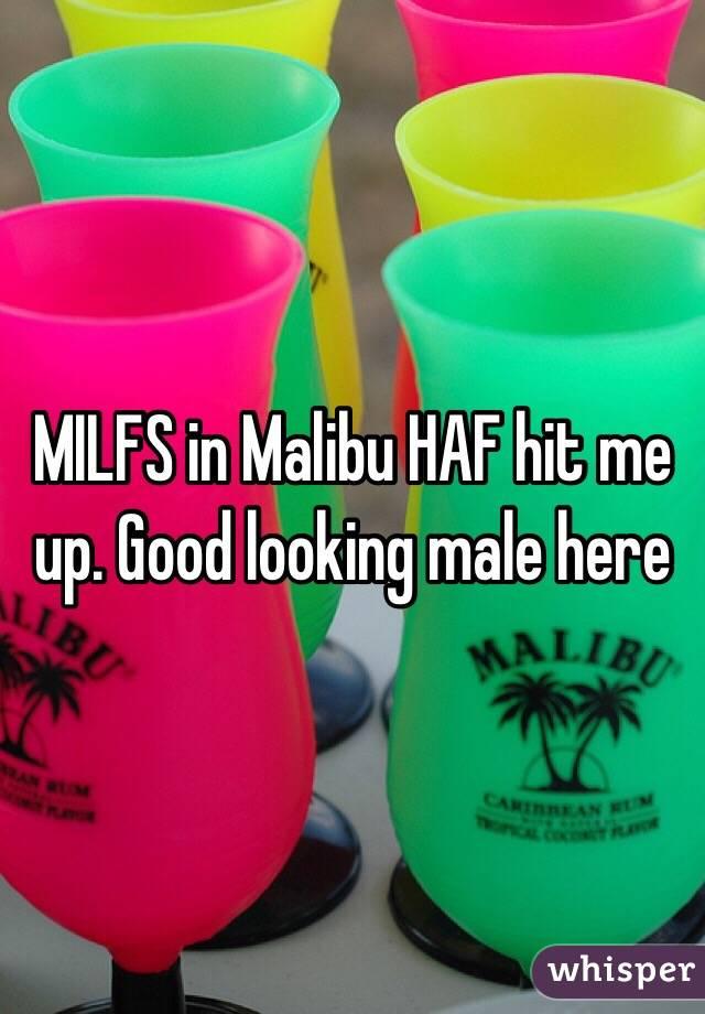 MILFS in Malibu HAF hit me up. Good looking male here