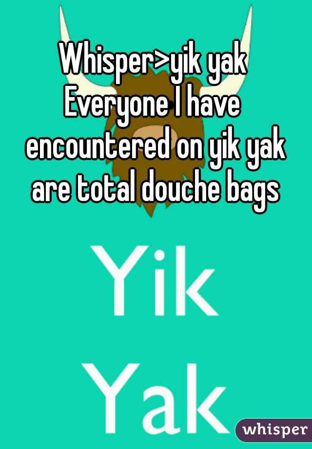 Whisper>yik yak Everyone I have encountered on yik yak are total douche bags