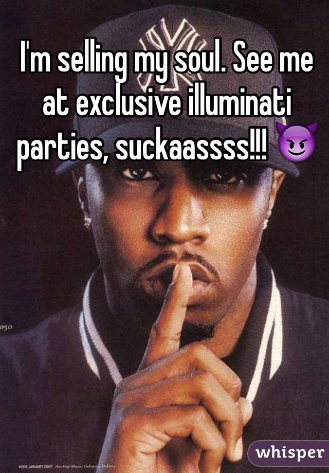 I'm selling my soul. See me at exclusive illuminati parties, suckaassss!!! 😈