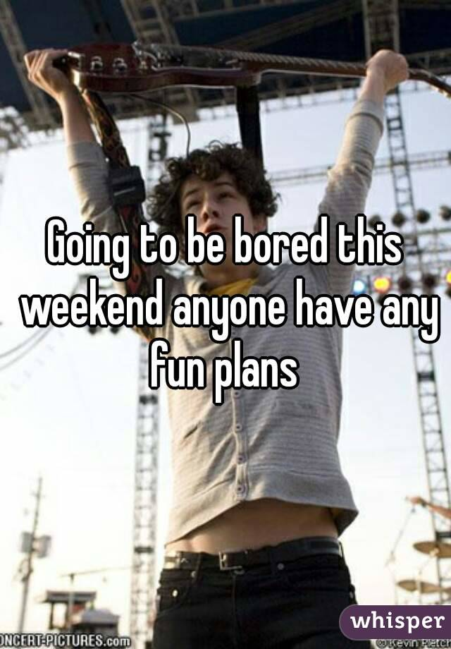 Going to be bored this weekend anyone have any fun plans