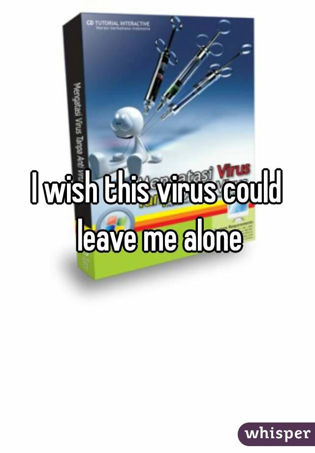I wish this virus could leave me alone
