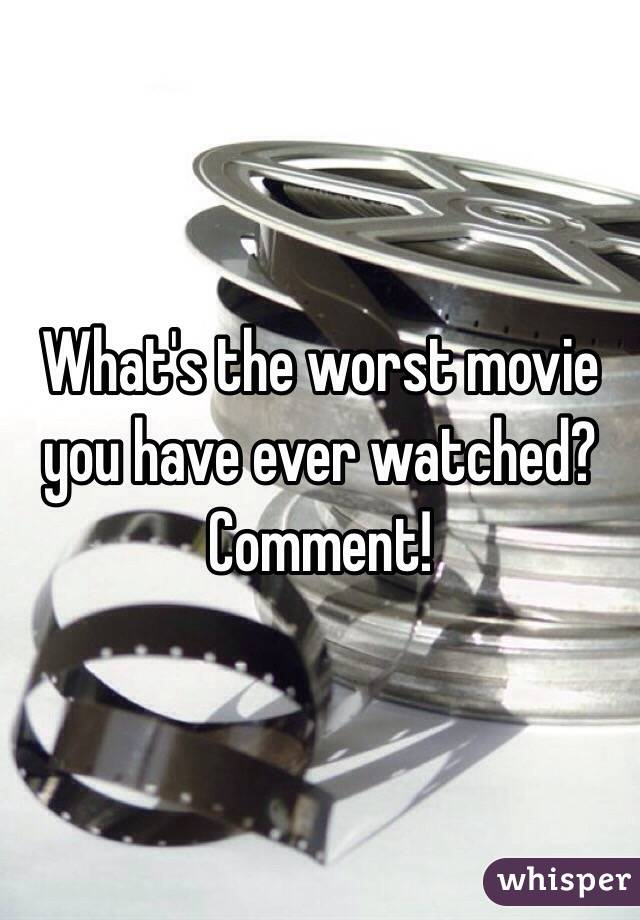 What's the worst movie you have ever watched? Comment!