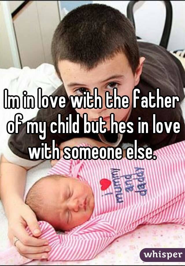 Im in love with the father of my child but hes in love with someone else.