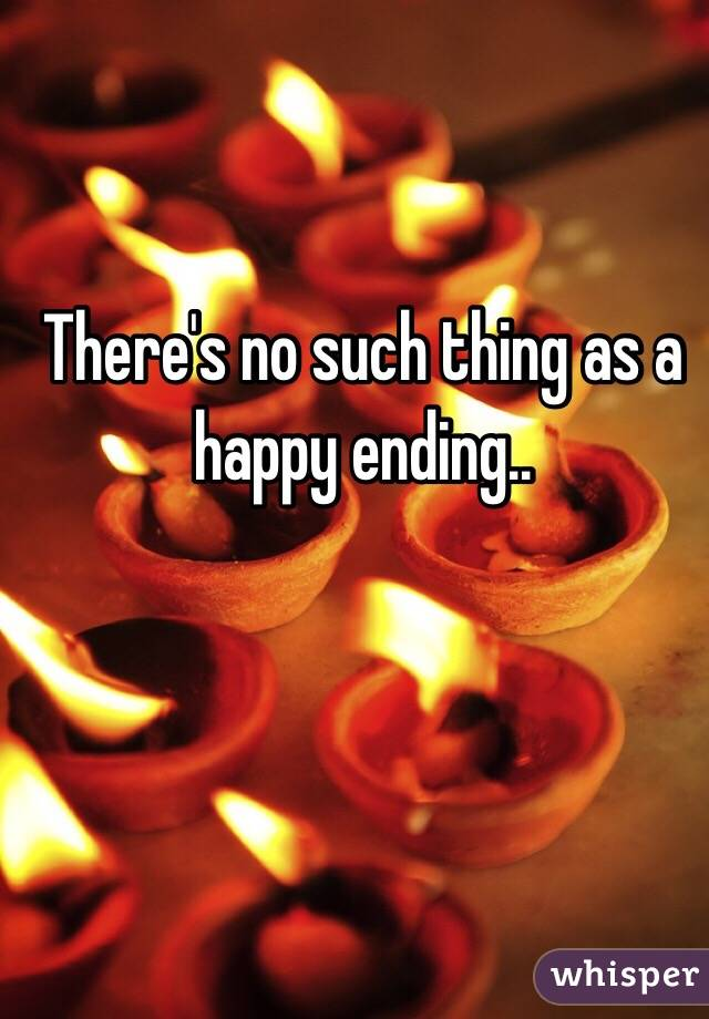 There's no such thing as a happy ending..