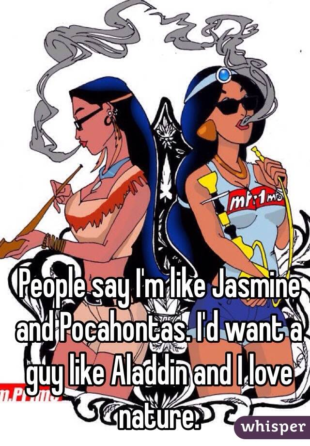 People say I'm like Jasmine and Pocahontas. I'd want a guy like Aladdin and I love nature.