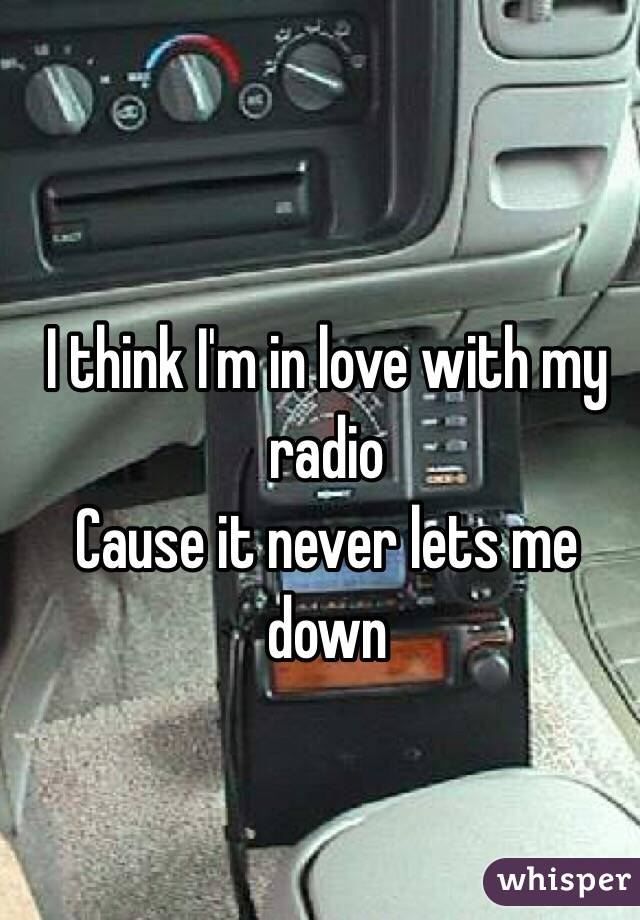 I think I'm in love with my radio Cause it never lets me down
