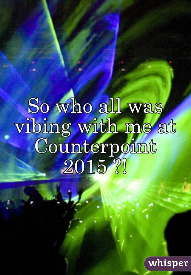 So who all was vibing with me at Counterpoint 2015 ?!