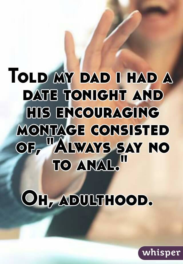 """Told my dad i had a date tonight and his encouraging montage consisted of, """"Always say no to anal.""""   Oh, adulthood."""