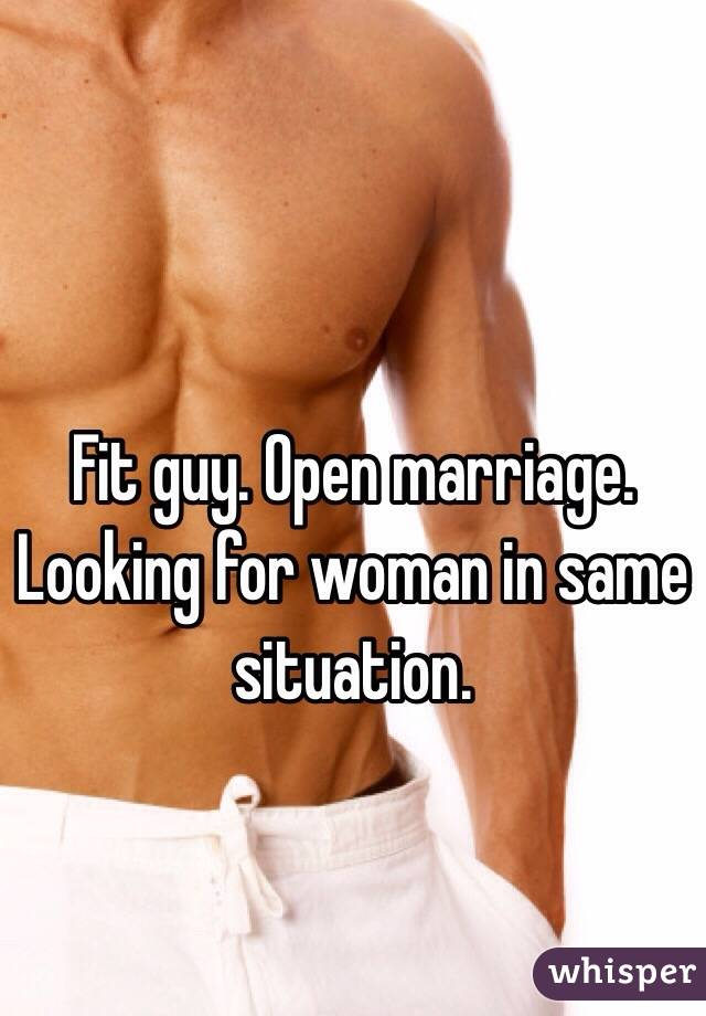 Fit guy. Open marriage. Looking for woman in same situation.