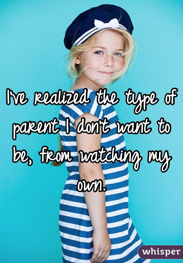 I've realized the type of parent I don't want to be, from watching my own.
