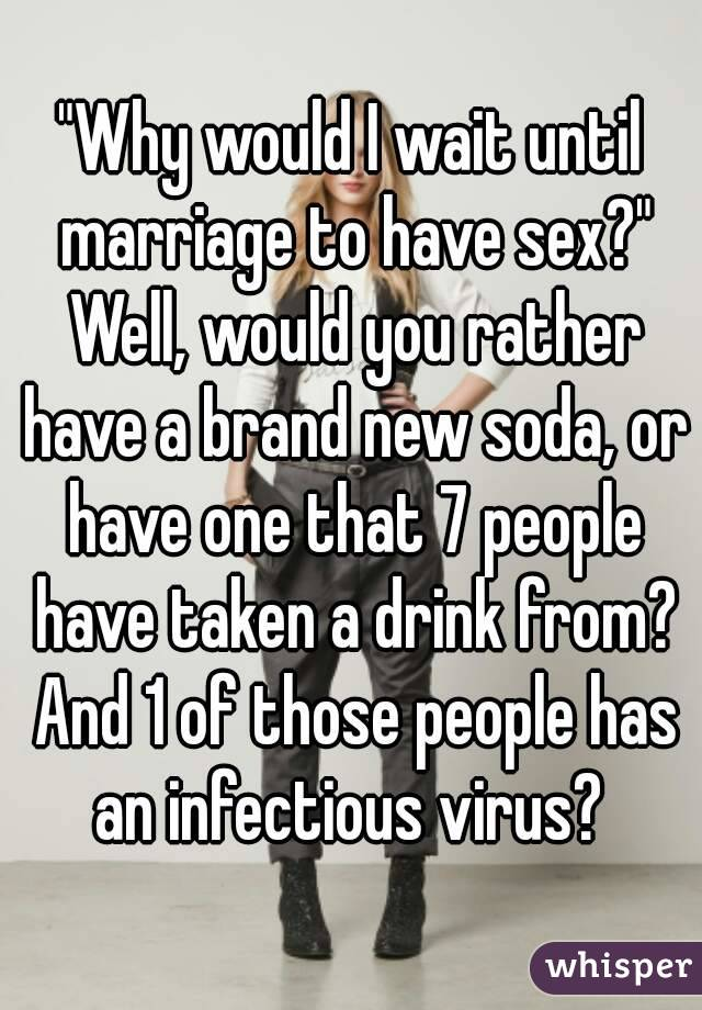 """""""Why would I wait until marriage to have sex?"""" Well, would you rather have a brand new soda, or have one that 7 people have taken a drink from? And 1 of those people has an infectious virus?"""