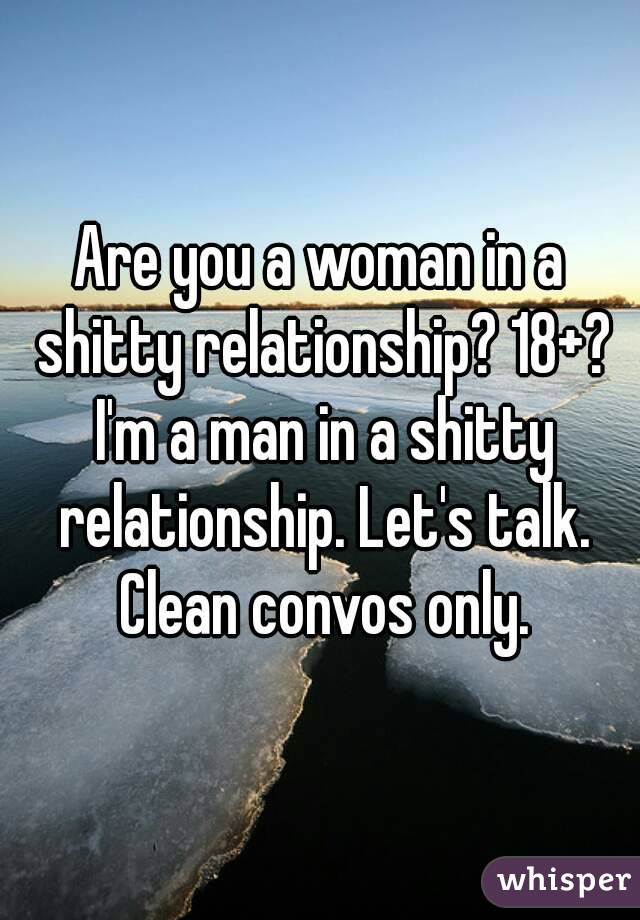 Are you a woman in a shitty relationship? 18+? I'm a man in a shitty relationship. Let's talk. Clean convos only.