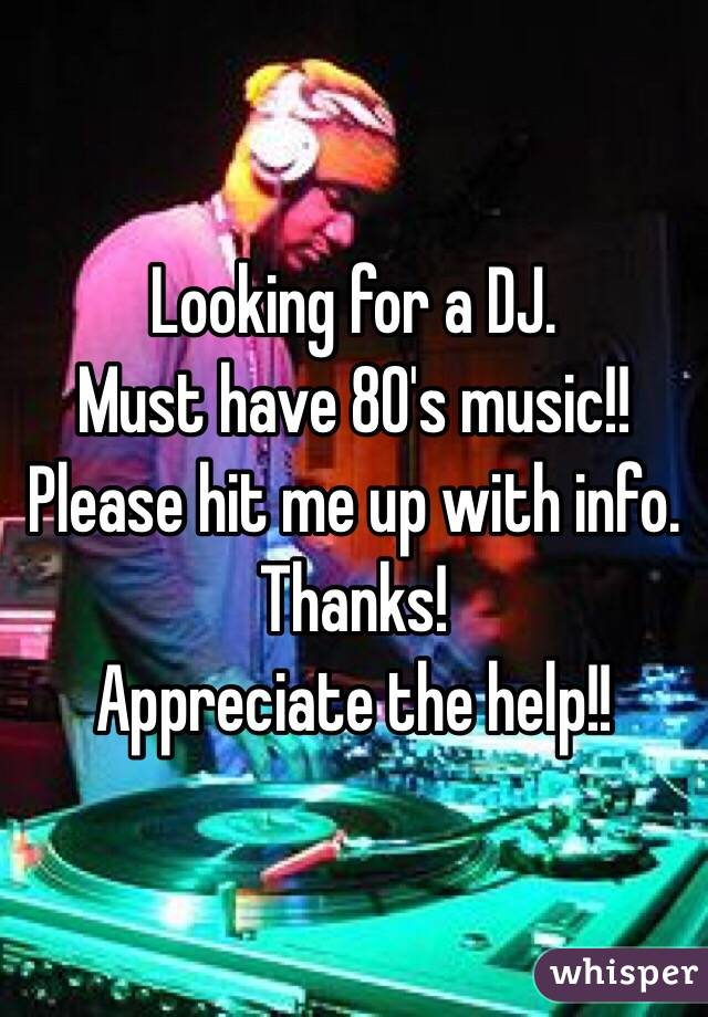 Looking for a DJ.  Must have 80's music!!  Please hit me up with info.  Thanks!  Appreciate the help!!