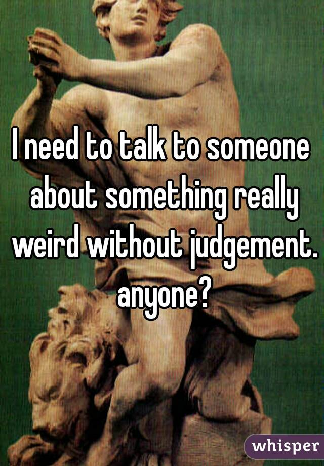 I need to talk to someone about something really weird without judgement. anyone?