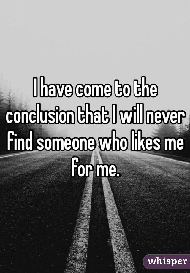I have come to the conclusion that I will never find someone who likes me for me.