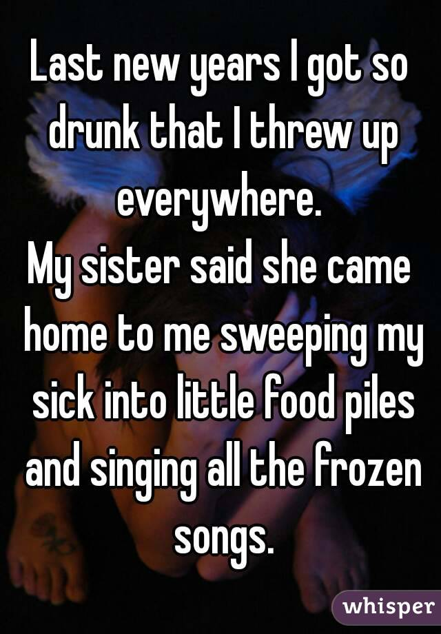 Last new years I got so drunk that I threw up everywhere.  My sister said she came home to me sweeping my sick into little food piles and singing all the frozen songs.