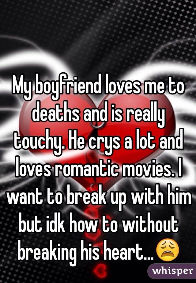 My boyfriend loves me to deaths and is really touchy. He crys a lot and loves romantic movies. I want to break up with him but idk how to without breaking his heart...😩