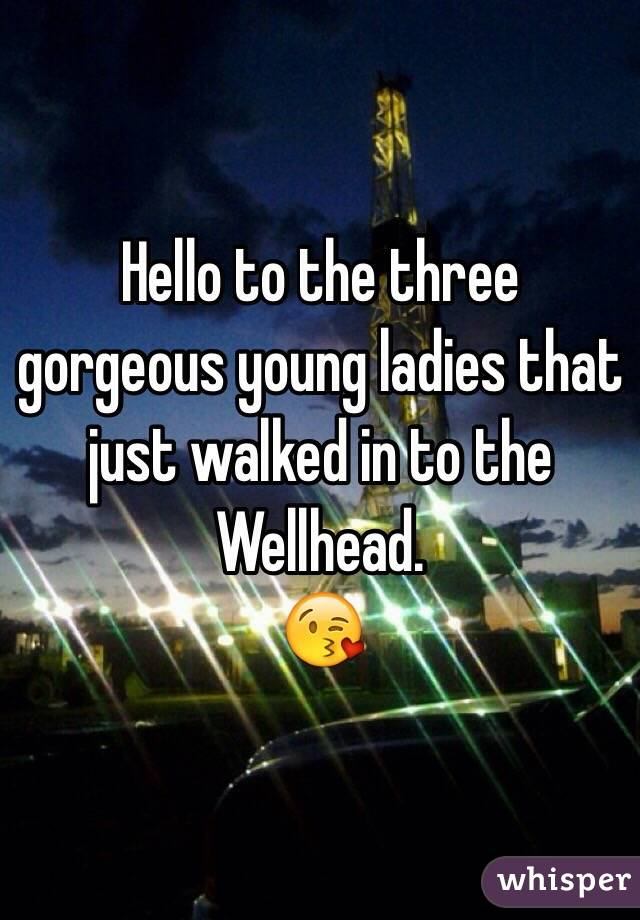 Hello to the three gorgeous young ladies that just walked in to the Wellhead. 😘