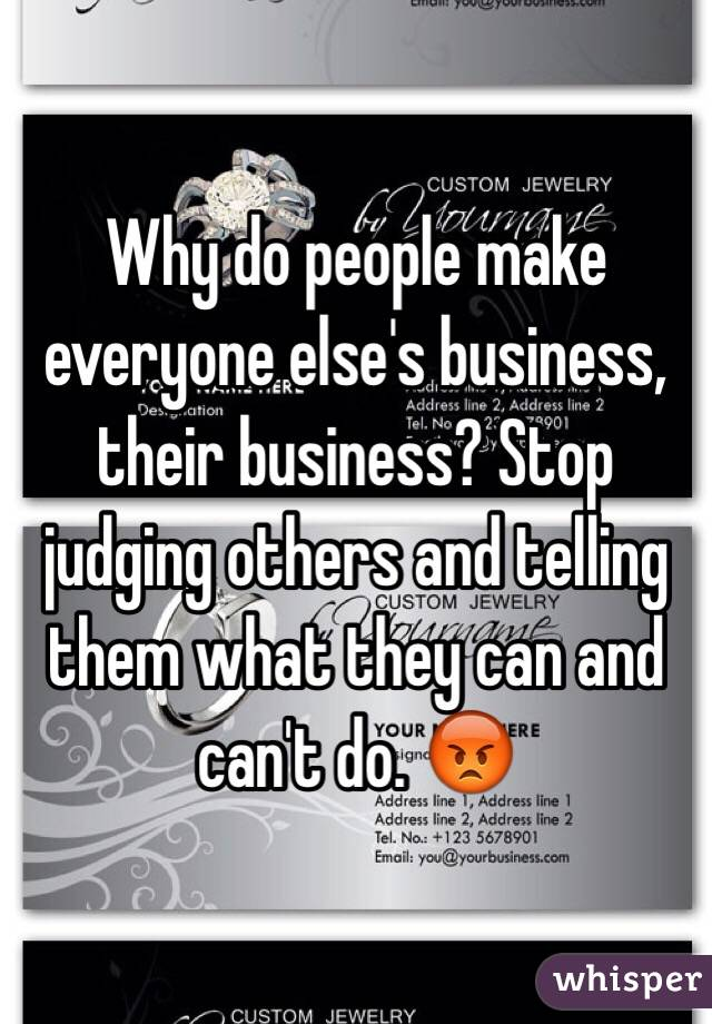 Why do people make everyone else's business, their business? Stop judging others and telling them what they can and can't do. 😡