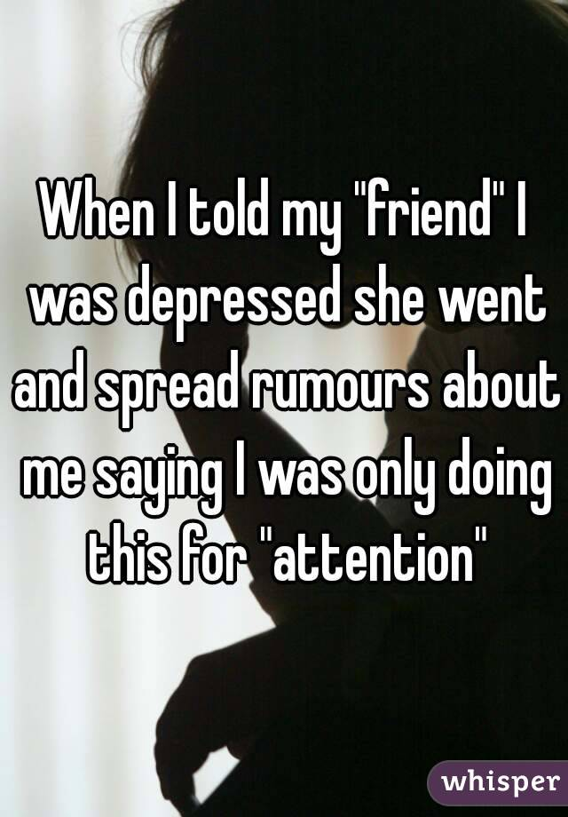 """When I told my """"friend"""" I was depressed she went and spread rumours about me saying I was only doing this for """"attention"""""""