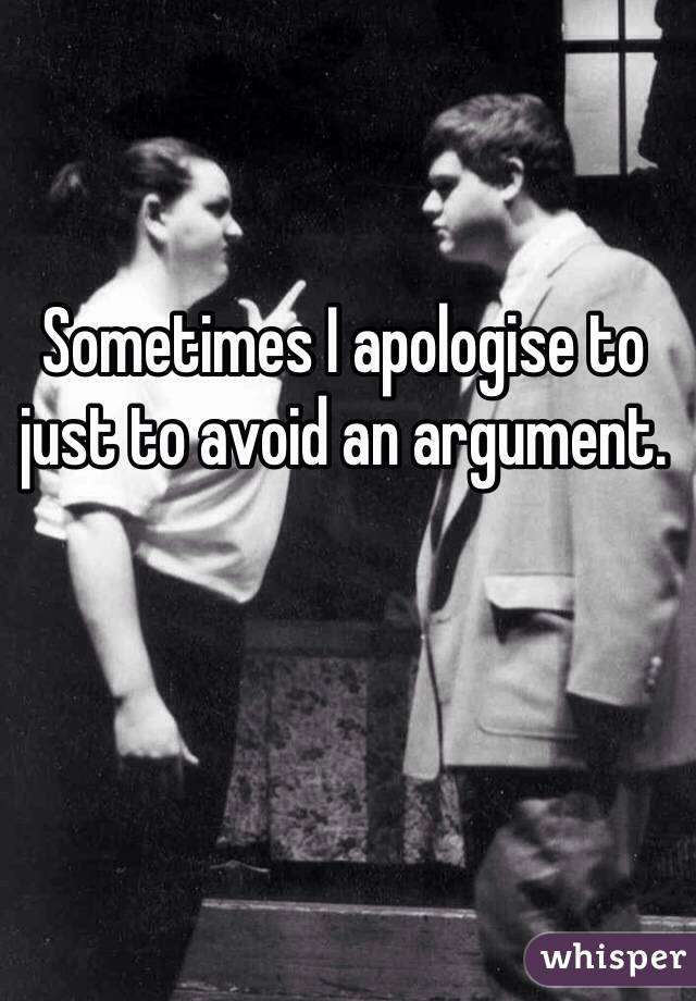 Sometimes I apologise to just to avoid an argument.